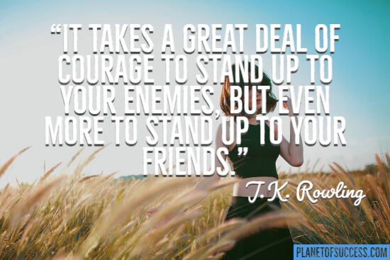 It takes a great deal of courage to stand up to your enemies quote