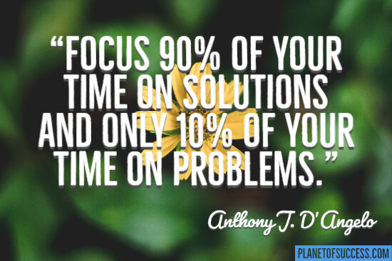 Focus 90 % of your time on solutions