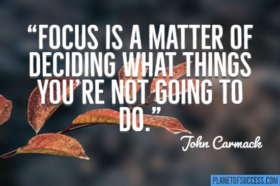 Focus is a matter of deciding what things you are going to do