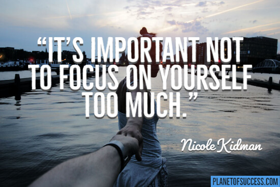 It's important not to focus on yourself too much
