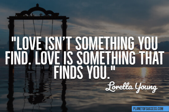 Love isn't something you find quote
