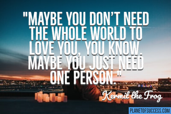 You don't need the whole world to love you quote