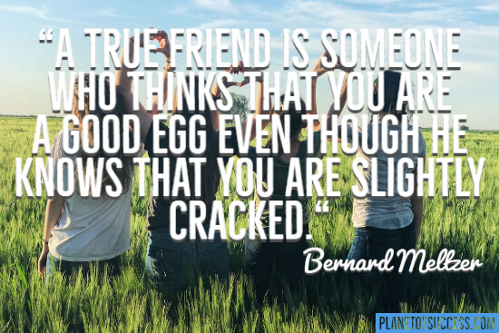 A true friend is someone who thinks that you are a good egg