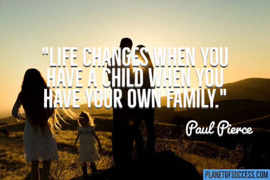 Life changes when you have your own family quote