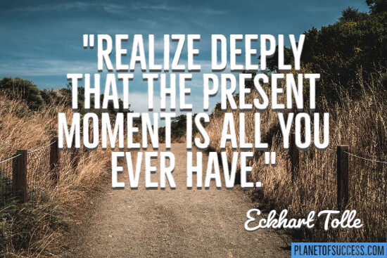 The present moment is all you ever have quote