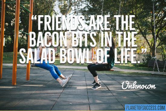 Friends are the bacon bits in the salad bowl of life quote