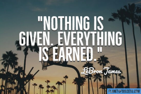 Nothing is given everything is earned quote