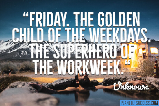Friday, the golden child of the weekdays quote