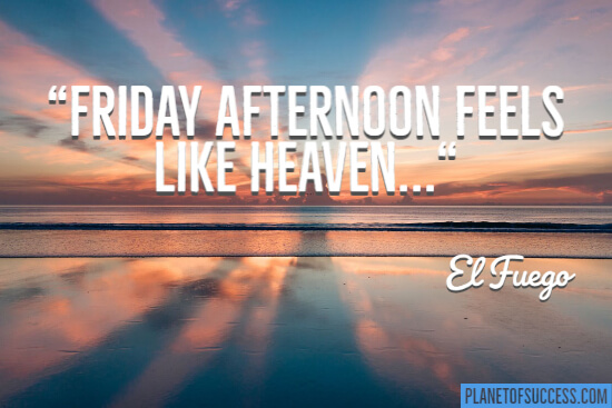 Friday afternoon feels like heaven quote