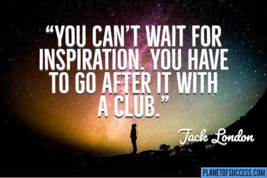 You can't wait for inspiration quote