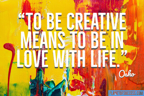 To be creative means to be in love with life quote