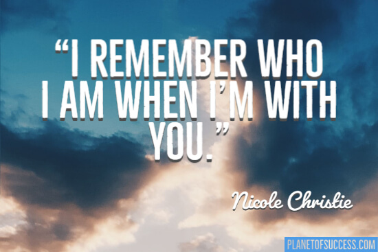 I remember who I am when I'm with you quote