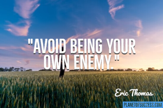 Avoid being your own enemy