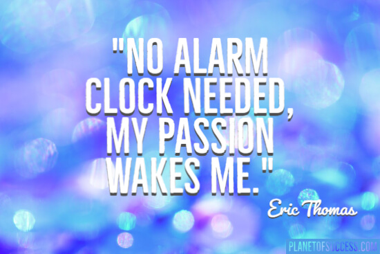 My passion wakes me