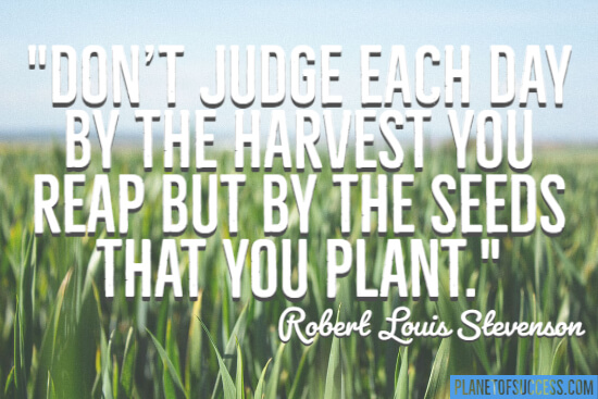 Don't judge each day by the harvest you reap quote