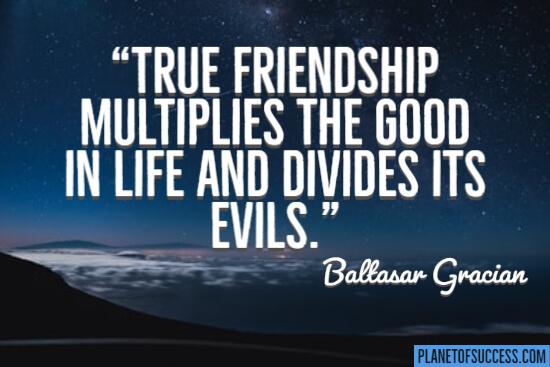 True friendship multiplies the good in life quote