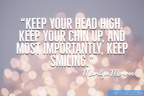Keep your head high, keep your chin up, and most importantly keep smiling quote