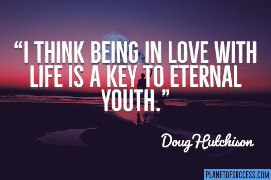 I think being in love with life is a key to eternal youth quote