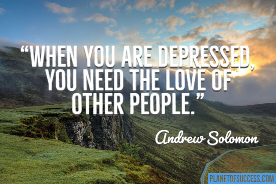 When you are depressed you need the love other people quote