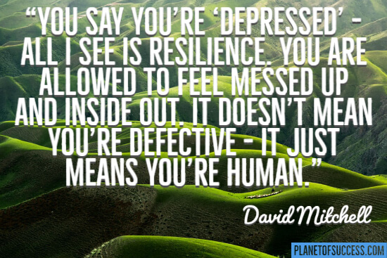 You say you're depressed all I see is resilience quote