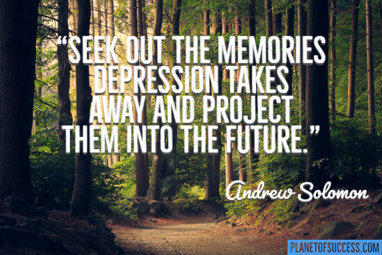 Seek out the memories depression takes away quote